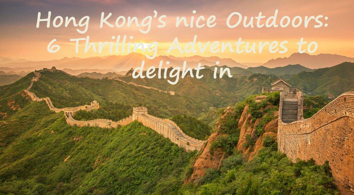 Hong Kong's nice Outdoors :  6  Thrilling Adventures to delight in